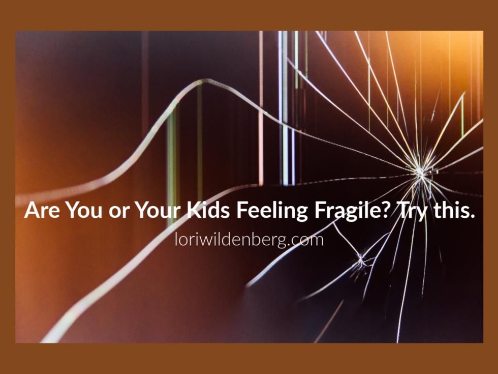 Lori Wildenberg — Are you or Your Kids Feeling Fragile? TRY THIS.